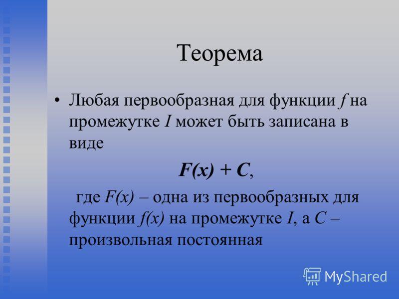 Теорема Любая первообразная для функции f на промежутке I может быть записана в виде F(x) + C, где F(x) – одна из первообразных для функции f(x) на промежутке I, а С – произвольная постоянная
