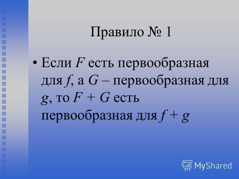 Правило 1 Если F есть первообразная для f, а G – первообразная для g, то F + G есть первообразная для f + g