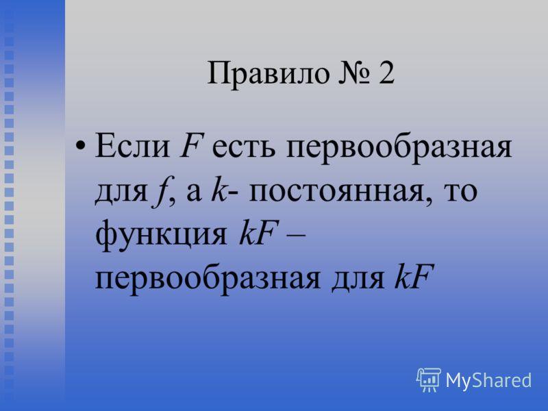 Правило 2 Если F есть первообразная для f, а k- постоянная, то функция kF – первообразная для kF