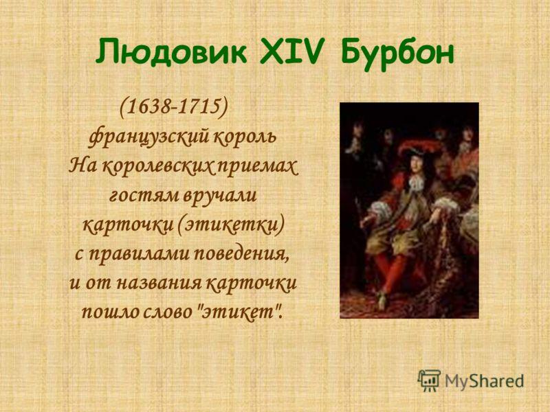 Людовик XIV Бурбон (1638-1715) французский король На королевских приемах гостям вручали карточки (этикетки) с правилами поведения, и от названия карточки пошло слово этикет.