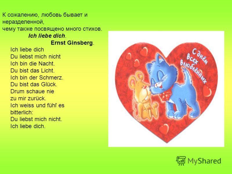 К сожалению, любовь бывает и неразделенной, чему также посвящено много стихов. Ich liebe dich. Ernst Ginsberg. Ich liebe dich Du liebst mich nicht Ich bin die Nacht. Du bist das Licht. Ich bin der Schmerz. Du bist das Glück. Drum schaue nie zu mir zu