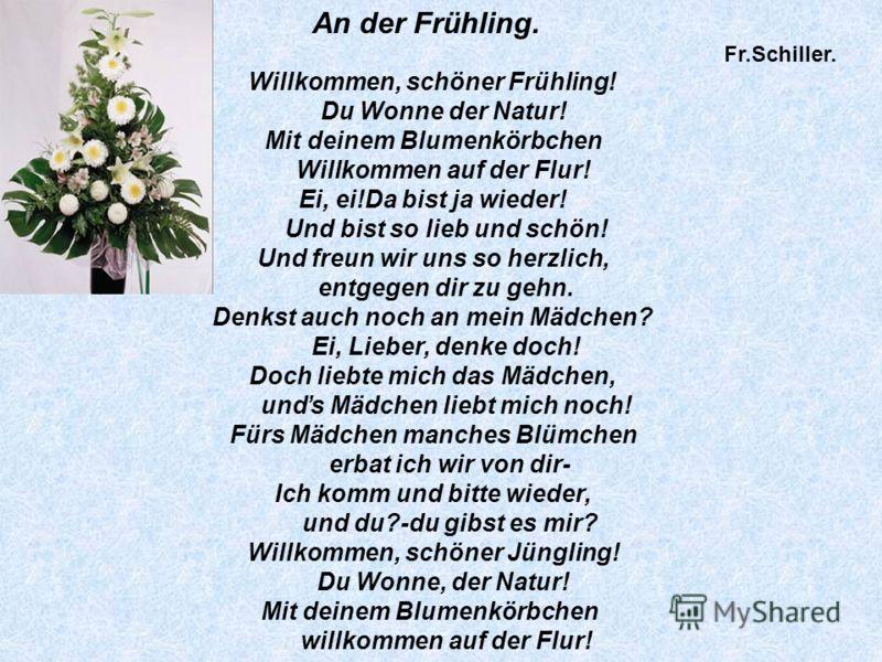 An der Frühling. Fr.Schiller. Willkommen, schöner Frühling! Du Wonne der Natur! Mit deinem Blumenkörbchen Willkommen auf der Flur! Ei, ei!Da bist ja wieder! Und bist so lieb und schön! Und freun wir uns so herzlich, entgegen dir zu gehn. Denkst auch