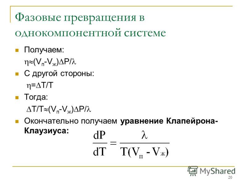20 Фазовые превращения в однокомпонентной системе Получаем: (V п -V ж ) P/ С другой стороны: = Т/Т Тогда: Т/Т (V п -V ж ) P/ Окончательно получаем уравнение Клапейрона- Клаузиуса: