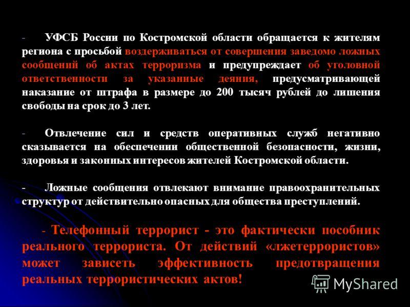 - УФСБ России по Костромской области обращается к жителям региона с просьбой воздерживаться от совершения заведомо ложных сообщений об актах терроризма и предупреждает об уголовной ответственности за указанные деяния, предусматривающей наказание от ш