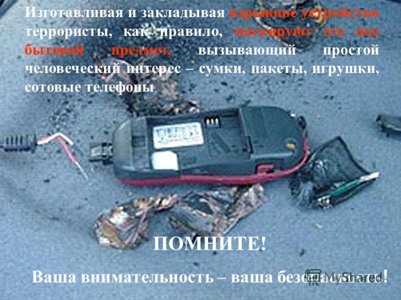 Изготавливая и закладывая взрывное устройство террористы, как правило, маскируют его под бытовой предмет, вызывающий простой человеческий интерес – сумки, пакеты, игрушки, сотовые телефоны. ПОМНИТЕ! Ваша внимательность – ваша безопасность !
