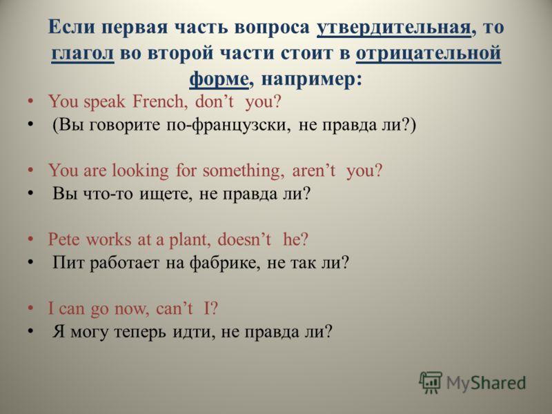 Если первая часть вопроса утвердительная, то глагол во второй части стоит в отрицательной форме, например: You speak French, dont you? (Вы говорите по-французски, не правда ли?) You are looking for something, arent you? Вы что-то ищете, не правда ли?