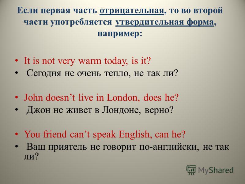 Если первая часть отрицательная, то во второй части употребляется утвердительная форма, например: It is not very warm today, is it? Сегодня не очень тепло, не так ли? John doesnt live in London, does he? Джон не живет в Лондоне, верно? You friend can