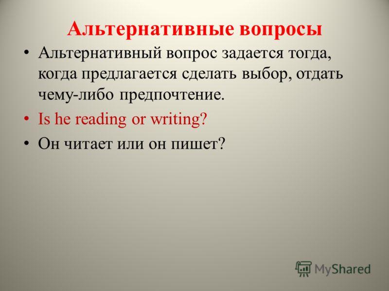 Альтернативные вопросы Альтернативный вопрос задается тогда, когда предлагается сделать выбор, отдать чему-либо предпочтение. Is he reading or writing? Он читает или он пишет?