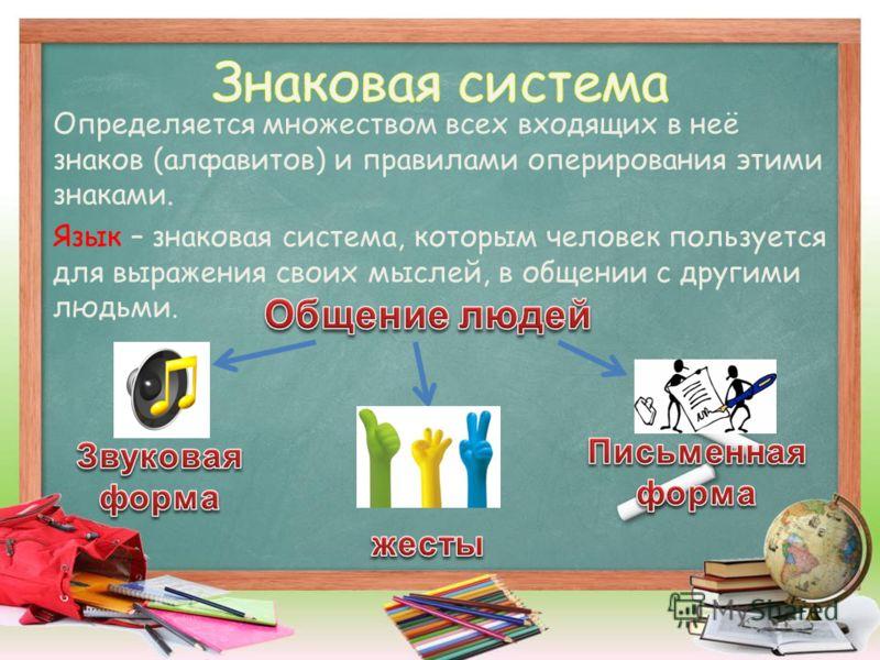 Определяется множеством всех входящих в неё знаков (алфавитов) и правилами оперирования этими знаками. Язык – знаковая система, которым человек пользуется для выражения своих мыслей, в общении с другими людьми.