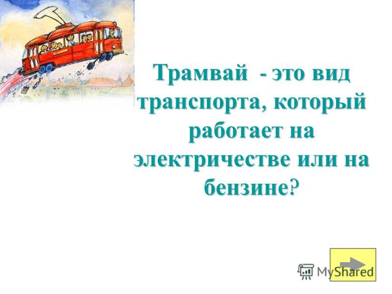 Трамвай - это вид транспорта, который работает на электричестве или на бензине ?