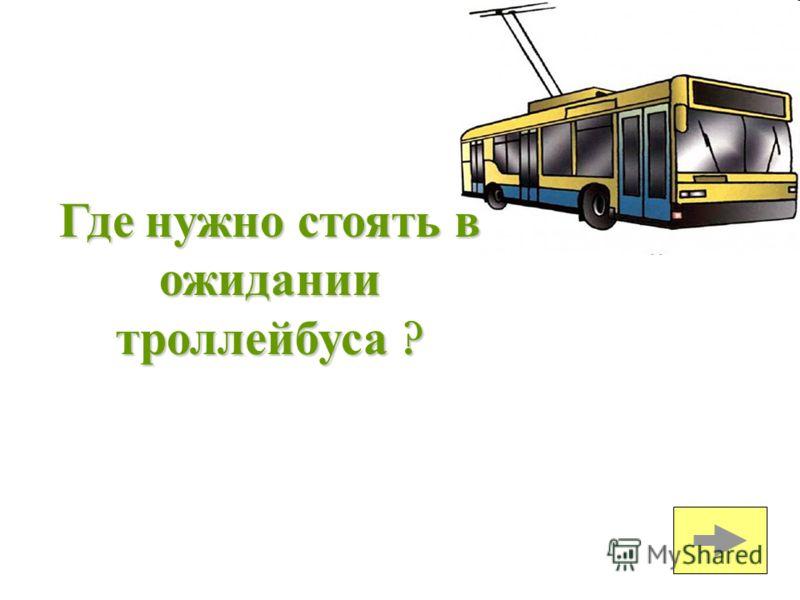 Где нужно стоять в ожидании троллейбуса ?
