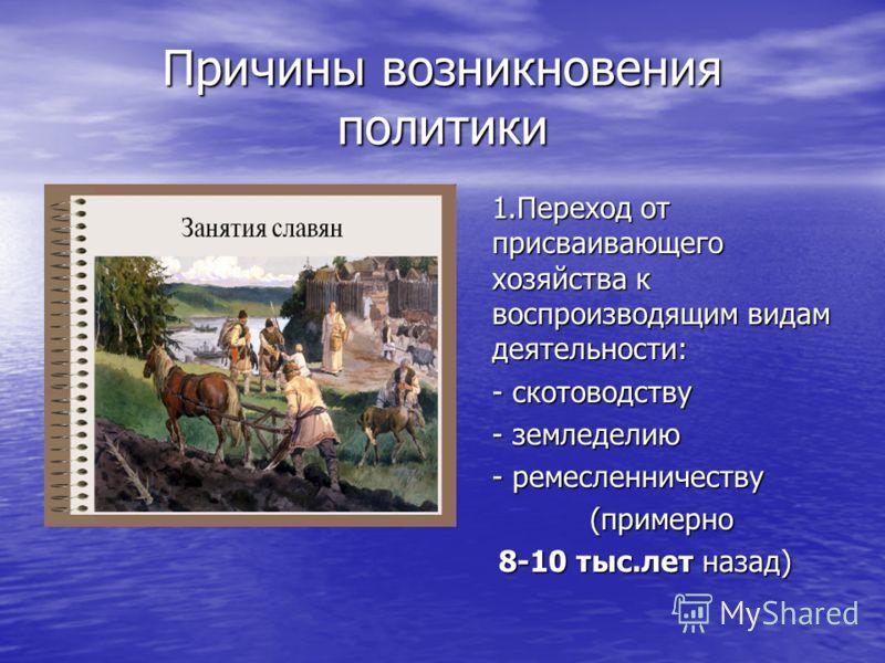 Причины возникновения политики 1.Переход от присваивающего хозяйства к воспроизводящим видам деятельности: - скотоводству - земледелию - ремесленничеству (примерно 8-10 тыс.лет назад)