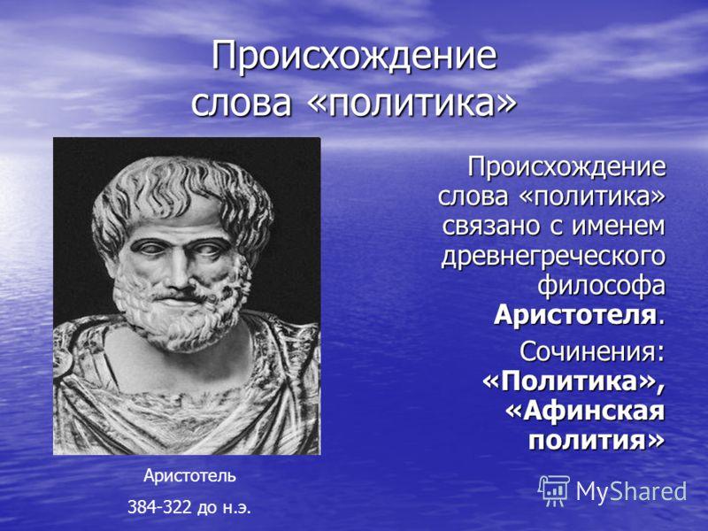 Происхождение слова «политика» Происхождение слова «политика» связано с именем древнегреческого философа Аристотеля. Сочинения: «Политика», «Афинская полития» Аристотель 384-322 до н.э.