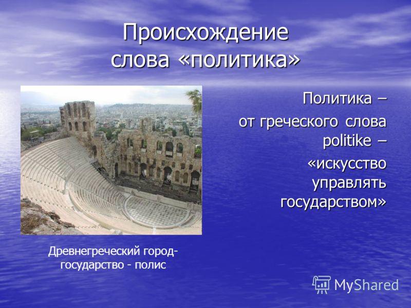 Происхождение слова «политика» Политика – от греческого слова politike – «искусство управлять государством» Древнегреческий город- государство - полис