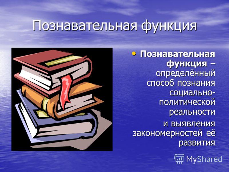 Познавательная функция Познавательная функция – определённый способ познания социально- политической реальности Познавательная функция – определённый способ познания социально- политической реальности и выявления закономерностей её развития