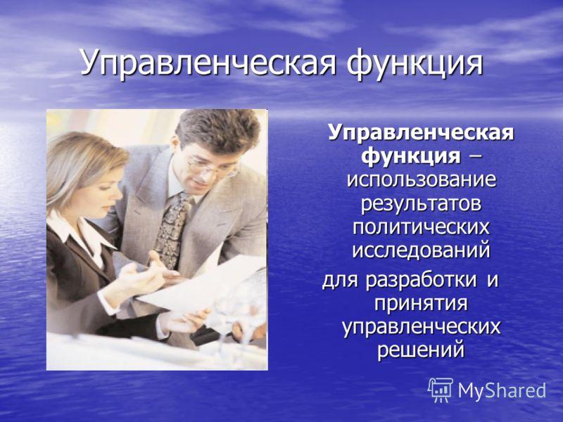 Управленческая функция Управленческая функция – использование результатов политических исследований для разработки и принятия управленческих решений