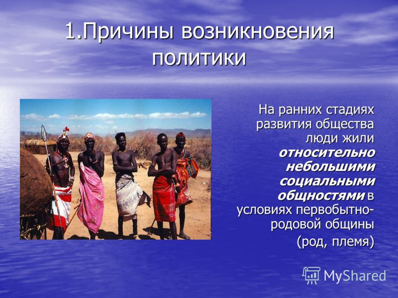 1.Причины возникновения политики На ранних стадиях развития общества люди жили относительно небольшими социальными общностями в условиях первобытно- родовой общины (род, племя)