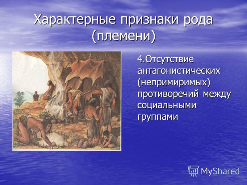 Характерные признаки рода (племени) 4.Отсутствие антагонистических (непримиримых) противоречий между социальными группами