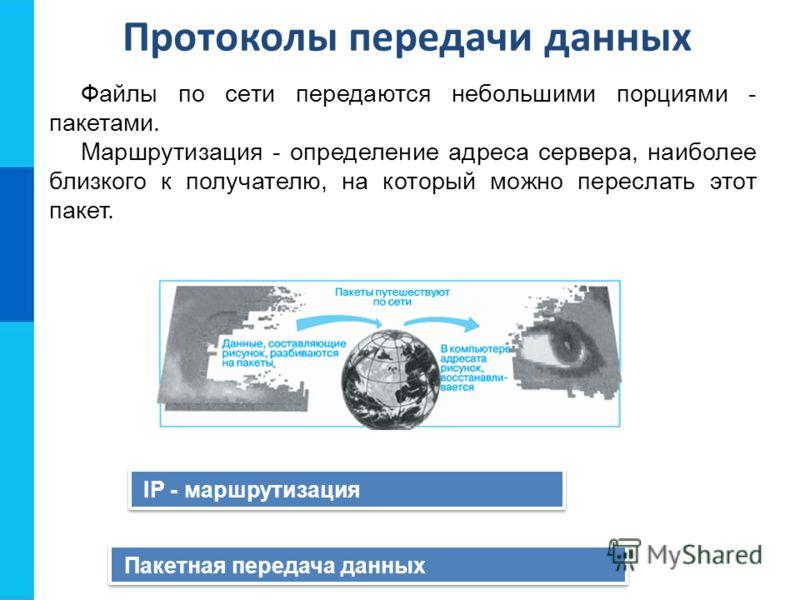Протоколы передачи данных IP - маршрутизация Пакетная передача данных Файлы по сети передаются небольшими порциями - пакетами. Маршрутизация - определение адреса сервера, наиболее близкого к получателю, на который можно переслать этот пакет.