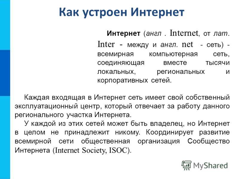 Как устроен Интернет Интернет (англ. Internet, от лат. Inter - между и англ. net - сеть) - всемирная компьютерная сеть, соединяющая вместе тысячи локальных, региональных и корпоративных сетей. Каждая входящая в Интернет сеть имеет свой собственный эк