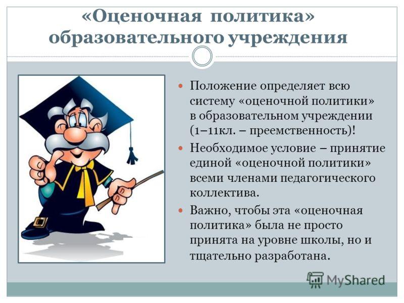 « Оценочная политика» образовательного учреждения Положение определяет всю систему «оценочной политики» в образовательном учреждении (1–11кл. – преемственность)! Необходимое условие – принятие единой «оценочной политики» всеми членами педагогического