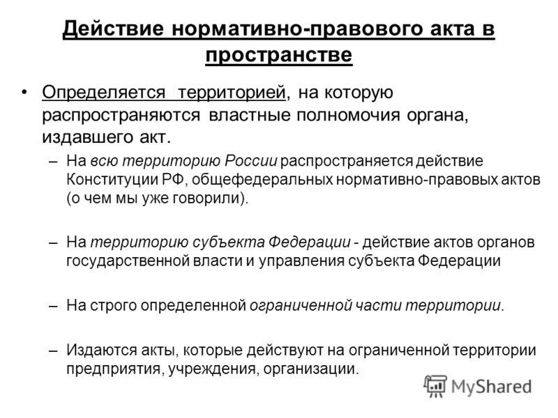 Действие нормативно-правового акта в пространстве Определяется территорией, на которую распространяются властные полномочия органа, издавшего акт. –На всю территорию России распространяется действие Конституции РФ, общефедеральных нормативно-правовых