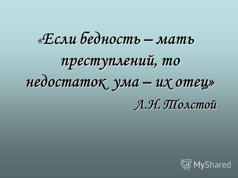 Если бедность – мать преступлений, то недостаток ума – их отец» « Если бедность – мать преступлений, то недостаток ума – их отец» Л.Н. Толстой
