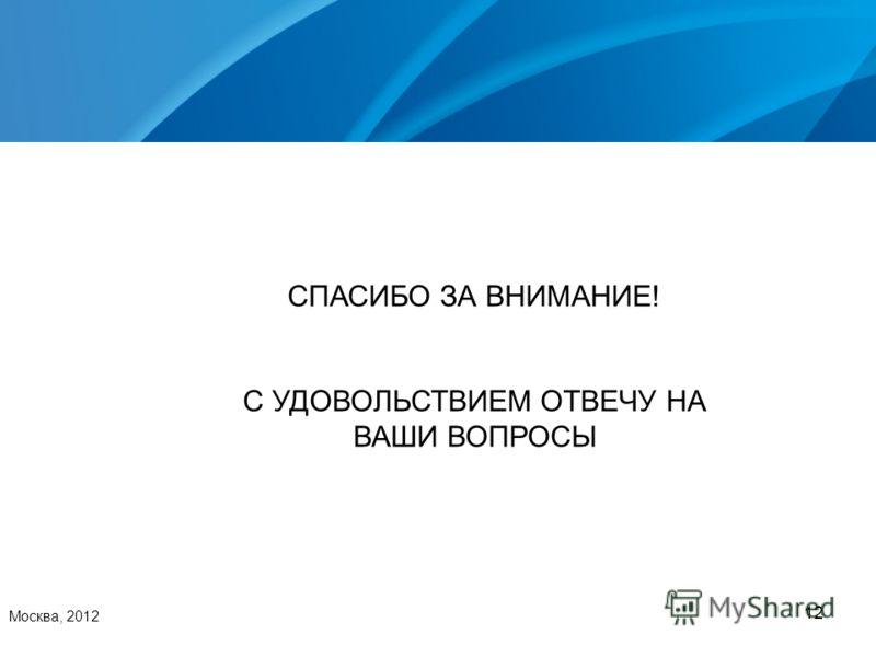 12 Москва, 2012 СПАСИБО ЗА ВНИМАНИЕ! С УДОВОЛЬСТВИЕМ ОТВЕЧУ НА ВАШИ ВОПРОСЫ