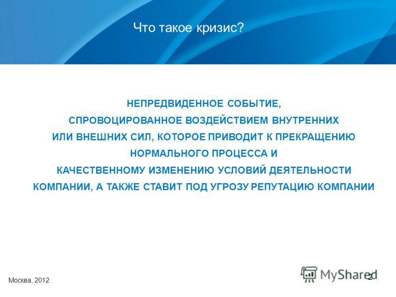 2 Что такое кризис? Москва, 2012 НЕПРЕДВИДЕННОЕ СОБЫТИЕ, СПРОВОЦИРОВАННОЕ ВОЗДЕЙСТВИЕМ ВНУТРЕННИХ ИЛИ ВНЕШНИХ СИЛ, КОТОРОЕ ПРИВОДИТ К ПРЕКРАЩЕНИЮ НОРМАЛЬНОГО ПРОЦЕССА И КАЧЕСТВЕННОМУ ИЗМЕНЕНИЮ УСЛОВИЙ ДЕЯТЕЛЬНОСТИ КОМПАНИИ, А ТАКЖЕ СТАВИТ ПОД УГРОЗУ
