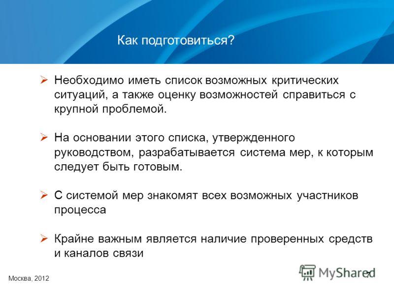 7 Как подготовиться? Москва, 2012 Необходимо иметь список возможных критических ситуаций, а также оценку возможностей справиться с крупной проблемой. На основании этого списка, утвержденного руководством, разрабатывается система мер, к которым следуе