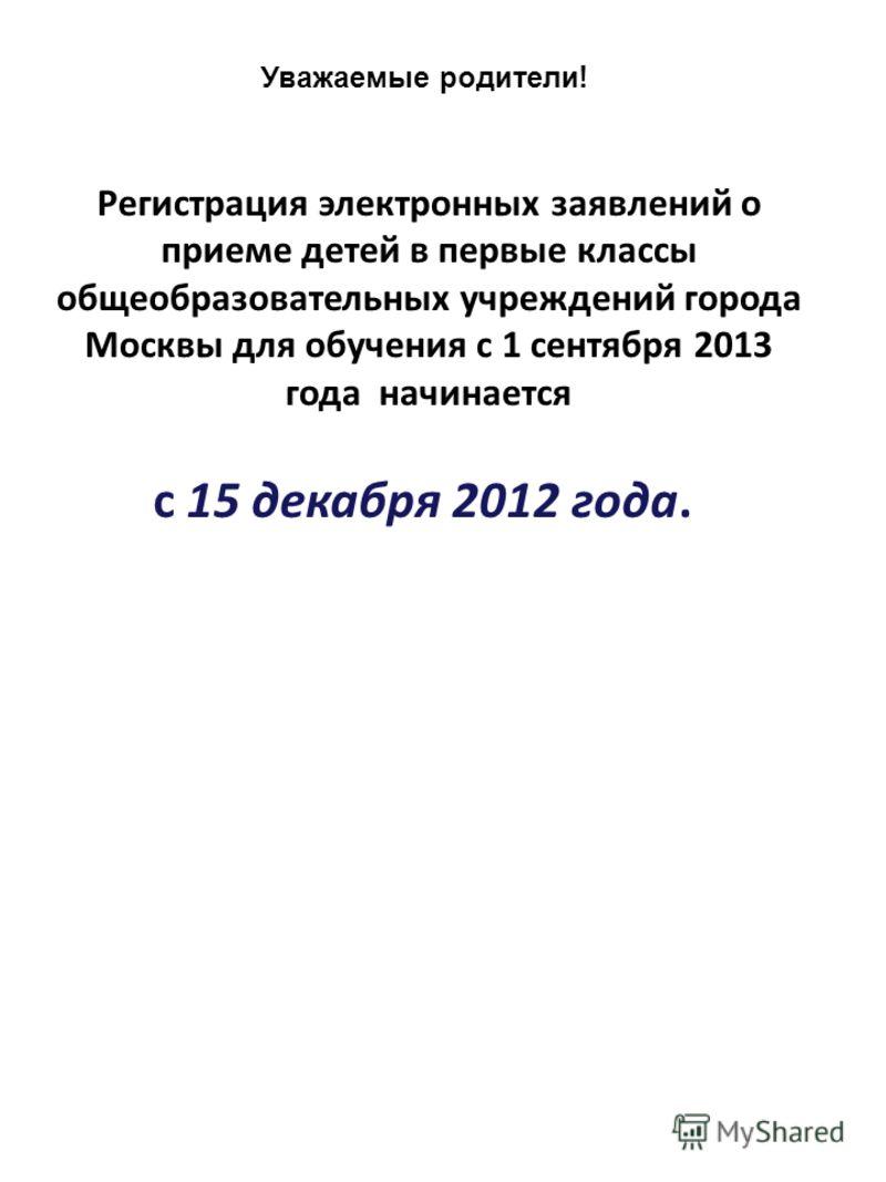 29.11.12 Уважаемые родители ! Регистрация электронных заявлений о приеме детей в первые классы общеобразовательных учреждений города Москвы для обучения с 1 сентября 2013 года начинается с 15 декабря 2012 года.