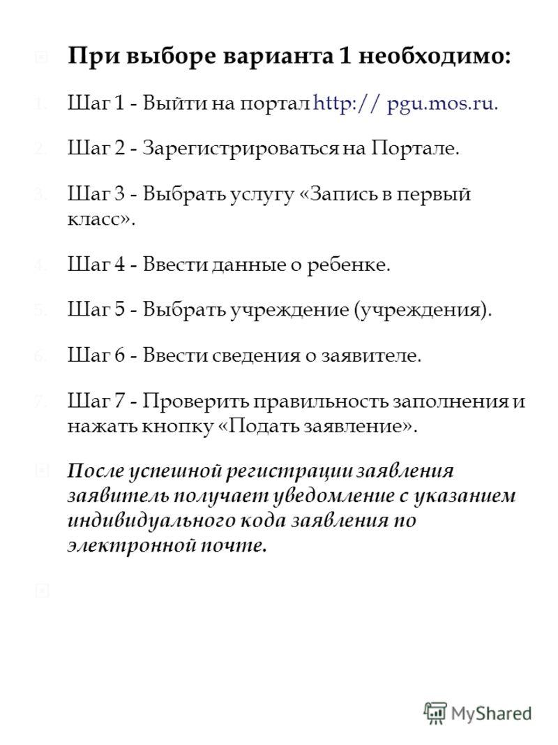При выборе варианта 1 необходимо: 1. Шаг 1 - Выйти на портал http:// pgu.mos.ru. 2. Шаг 2 - Зарегистрироваться на Портале. 3. Шаг 3 - Выбрать услугу «Запись в первый класс». 4. Шаг 4 - Ввести данные о ребенке. 5. Шаг 5 - Выбрать учреждение (учреждени