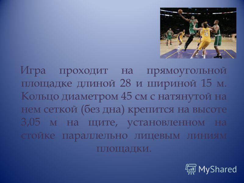 Игра проходит на прямоугольной площадке длиной 28 и шириной 15 м. Кольцо диаметром 45 см с натянутой на нем сеткой (без дна) крепится на высоте 3,05 м на щите, установленном на стойке параллельно лицевым линиям площадки.