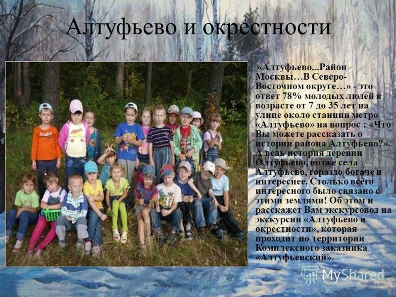 Алтуфьево и окрестности «Алтуфьево...Район Москвы…В Северо- Восточном округе…» - это ответ 78% молодых людей в возрасте от 7 до 35 лет на улице около станции метро «Алтуфьево» на вопрос : «Что Вы можете рассказать о истории района Алтуфьево?». А ведь