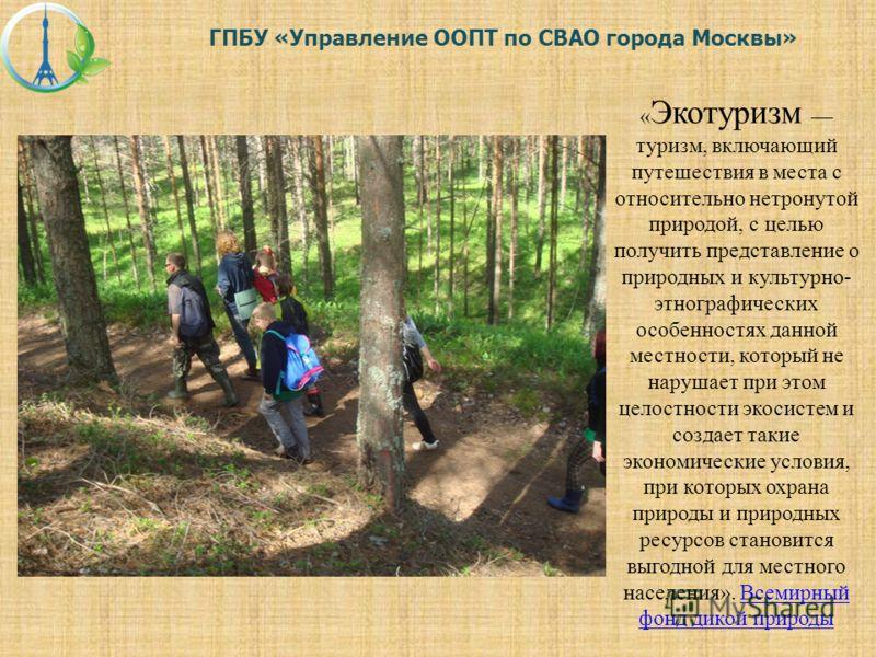 « Экотуризм туризм, включающий путешествия в места с относительно нетронутой природой, с целью получить представление о природных и культурно- этнографических особенностях данной местности, который не нарушает при этом целостности экосистем и создает