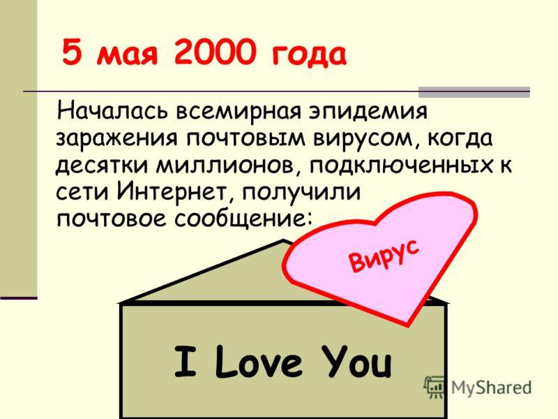 5 мая 2000 года Началась всемирная эпидемия заражения почтовым вирусом, когда десятки миллионов, подключенных к сети Интернет, получили почтовое сообщение: I Love You В и р у с