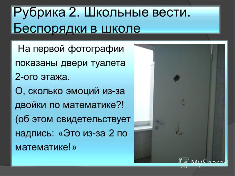 Рубрика 2. Школьные вести. Беспорядки в школе На первой фотографии показаны двери туалета 2-ого этажа. О, сколько эмоций из-за двойки по математике?! (об этом свидетельствует надпись: «Это из-за 2 по математике!»