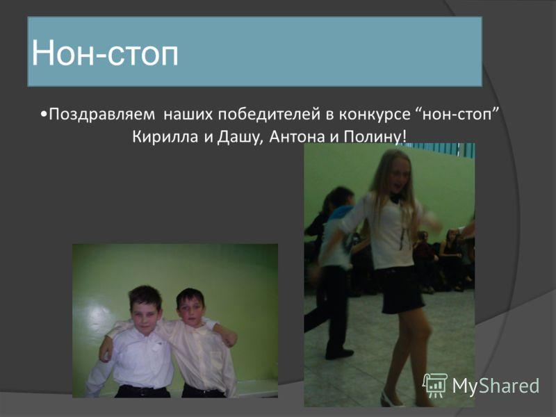 Нон-стоп Поздравляем наших победителей в конкурсе нон-стоп Кирилла и Дашу, Антона и Полину!
