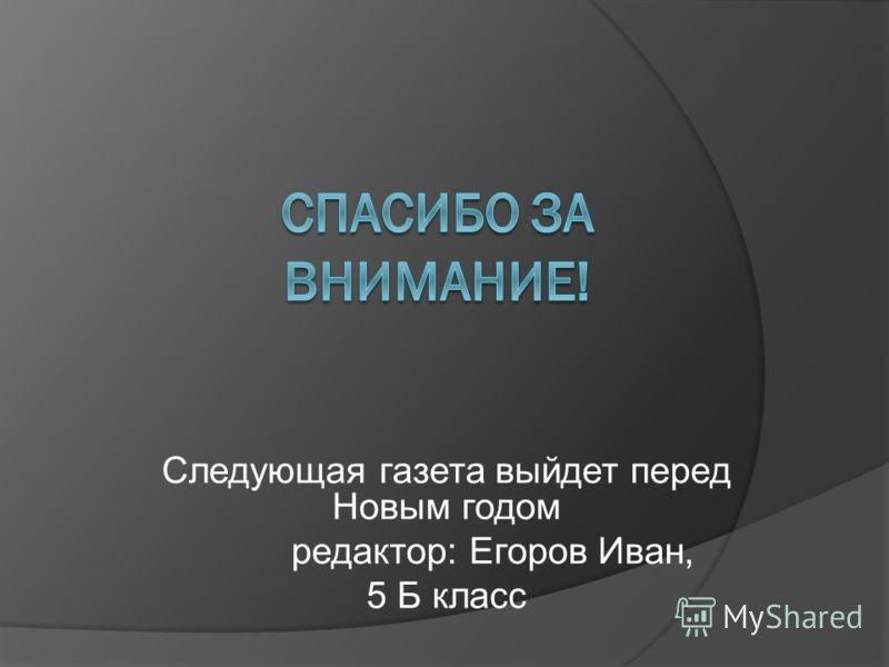 Следующая газета выйдет перед Новым годом редактор: Егоров Иван, 5 Б класс