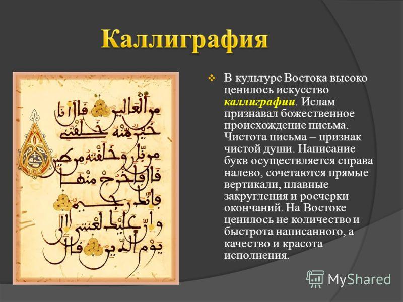 В культуре Востока высоко ценилось искусство каллиграфии. Ислам признавал божественное происхождение письма. Чистота письма – признак чистой души. Написание букв осуществляется справа налево, сочетаются прямые вертикали, плавные закругления и росчерк