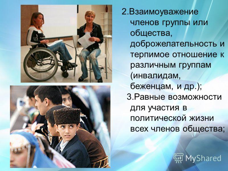 2.Взаимоуважение членов группы или общества, доброжелательность и терпимое отношение к различным группам (инвалидам, беженцам, и др.); 3.Равные возможности для участия в политической жизни всех членов общества;