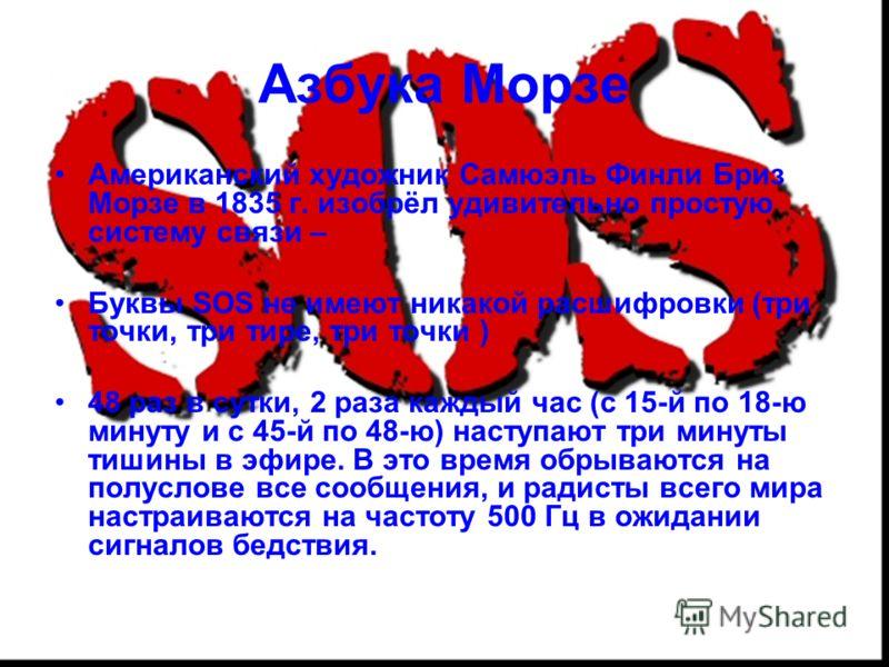 Азбука Морзе Американский художник Самюэль Финли Бриз Морзе в 1835 г. изобрёл удивительно простую систему связи – Буквы SOS не имеют никакой расшифровки (три точки, три тире, три точки ) 48 раз в сутки, 2 раза каждый час (с 15-й по 18-ю минуту и с 45