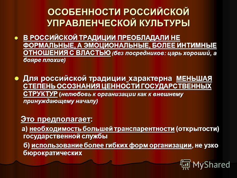 ОСОБЕННОСТИ РОССИЙСКОЙ УПРАВЛЕНЧЕСКОЙ КУЛЬТУРЫ В РОССИЙСКОЙ ТРАДИЦИИ ПРЕОБЛАДАЛИ НЕ ФОРМАЛЬНЫЕ, А ЭМОЦИОНАЛЬНЫЕ, БОЛЕЕ ИНТИМНЫЕ ОТНОШЕНИЯ С ВЛАСТЬЮ ( без посредников: царь хороший, а бояре плохие) В РОССИЙСКОЙ ТРАДИЦИИ ПРЕОБЛАДАЛИ НЕ ФОРМАЛЬНЫЕ, А ЭМ