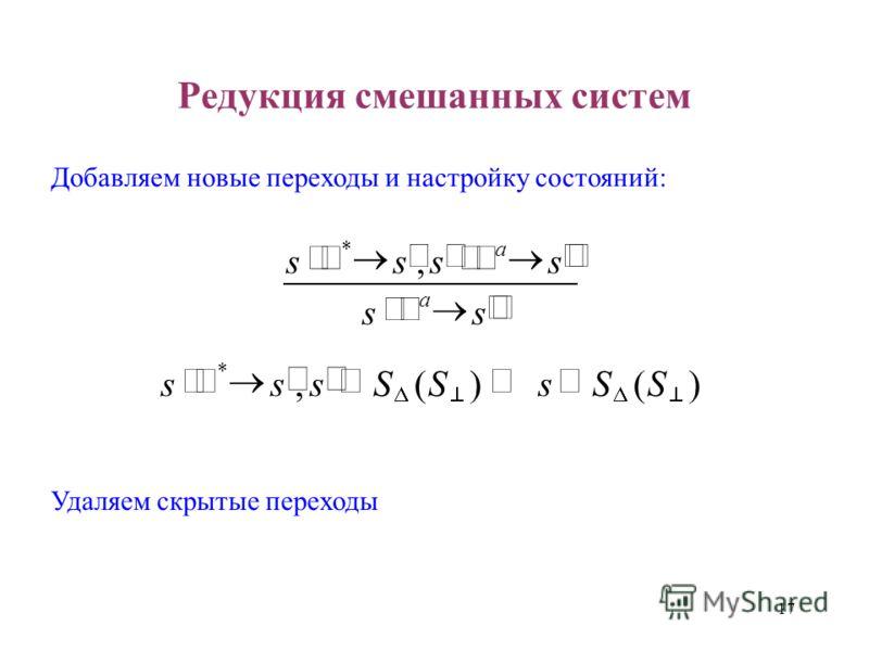 17 Редукция смешанных систем Добавляем новые переходы и настройку состояний: ss ssss a a, * )()(, * SSsSSsss Удаляем скрытые переходы