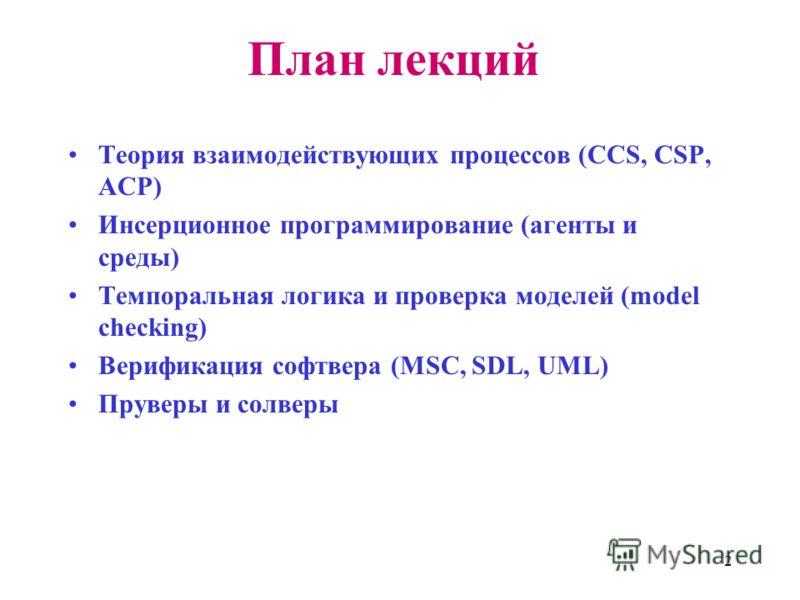 2 План лекций Теория взаимодействующих процессов (CCS, CSP, ACP) Инсерционное программирование (агенты и среды) Темпоральная логика и проверка моделей (model checking) Верификация софтвера (MSC, SDL, UML) Пруверы и солверы