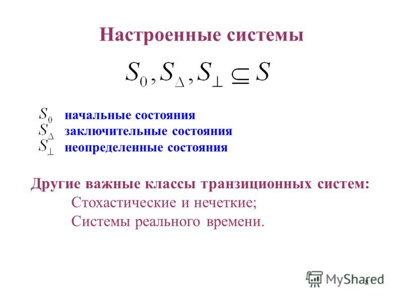 8 Настроенные системы Другие важные классы транзиционных систем: Стохастические и нечеткие; Системы реального времени. начальные состояния заключительные состояния неопределенные состояния