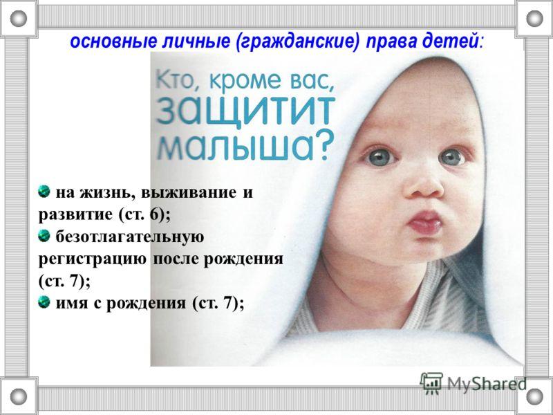 основные личные (гражданские) права детей : на жизнь, выживание и развитие (ст. 6); безотлагательную регистрацию после рождения (ст. 7); имя с рождения (ст. 7);