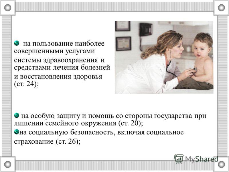 на пользование наиболее совершенными услугами системы здравоохранения и средствами лечения болезней и восстановления здоровья (ст. 24); на особую защиту и помощь со стороны государства при лишении семейного окружения (ст. 20); на социальную безопасно