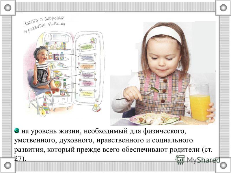 на уровень жизни, необходимый для физического, умственного, духовного, нравственного и социального развития, который прежде всего обеспечивают родители (ст. 27).