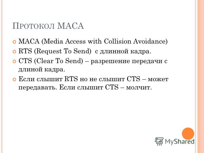 П РОТОКОЛ MACA MACA (Media Access with Collision Avoidance) RTS (Request To Send) с длинной кадра. CTS (Clear To Send) – разрешение передачи с длиной кадра. Если слышит RTS но не слышит CTS – может передавать. Если слышит CTS – молчит.